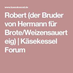 Robert (der Bruder von Hermann für Brote/Weizensauerteig) | Käsekessel Forum