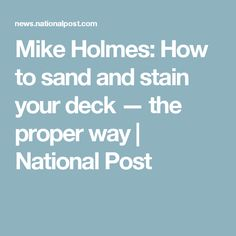 Mike Holmes: How to sand and stain your deck — the proper way | National Post
