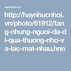 http://haynhucnhoi.vn/photo/61912/tang-nhung-nguoi-da-di-qua-thuong-nho-va-lac-mat-nhau.hnn