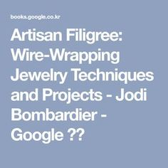 Artisan Filigree: Wire-Wrapping Jewelry Techniques and Projects - Jodi Bombardier - Google 도서