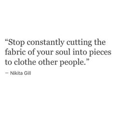 Stop constantly cutting the fabric of your soul into pieces to clothe other people.