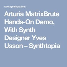 Arturia MatrixBrute Hands-On Demo, With Synth Designer Yves Usson – Synthtopia