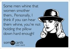 Funny Confession Ecard: Some men whine that women smother them.. Personally, I think if you can hear them whine, you're not holding the pillow down hard enough!