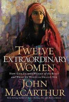 "John MacArthur ""Twelve Extraordinary Women"""