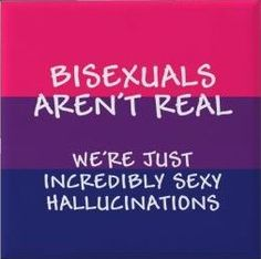 Bisexual aren't real? Damn I love being an hallucination! << My girlfriend's a hallucination? Dang it