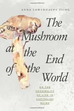 The Mushroom at the End of the World: On the Possibility of Life in Capitalist Ruins: Anna Lowenhaupt Tsing: 9780691178325: Amazon.com: Books