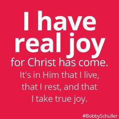 I have real joy for Christ has come. Bobby Schuller