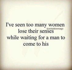 I've seen too many women lose their senses while waiting for a man to come to his