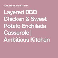 Layered BBQ Chicken & Sweet Potato Enchilada Casserole | Ambitious Kitchen