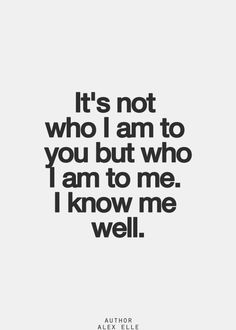 It's not who I am to you but who I am to me. I know me well.