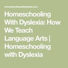 Homeschooling With Dyslexia: How We Teach Language Arts | Homeschooling with Dyslexia