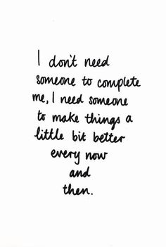 I don't need someone to complete me, I need someone to make things a little better every now and then.