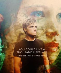 """You could live a thousand lifetimes, and still not deserve him."" -Haymitch"