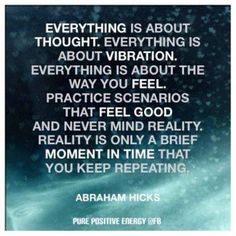 Practice scenarios that feel good and never mind about reality. Reality is only a brief moment in time that you keep repeating