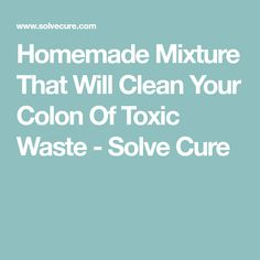 Homemade Mixture That Will Clean Your Colon Of Toxic Waste - Solve Cure