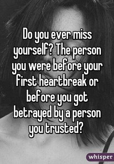 Do you ever miss yourself? The person you were before your first heartbreak or before you got betrayed by a person you trusted?