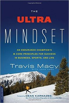 The Ultra Mindset: An Endurance Champion's 8 Core Principles for Success in Business, Sports, and Life: Travis Macy, John Hanc
