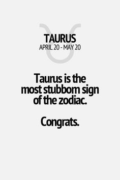 Taurus is the most stubbom sign of the zodiac. Congrats. Taurus | Taurus Quotes | Taurus Zodiac Signs