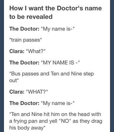 Yes! That's perfect! <- absolutely!!!! I DONT WANT TO KNOW IT! It's not eaven a little bit interesting to know. I'm TOTALLY satisfied with THE DOCTOR! ... That is ok for me! So: 9 and 10: if 11 starts to spoil everything, just stop youre self!!!! - and calm down Moffat at the same time. Just explain to Moffat that he doesn't have to get hubris and spoil this by tell the name of The Doctor. Ok?<--------yourself* even* not okay*