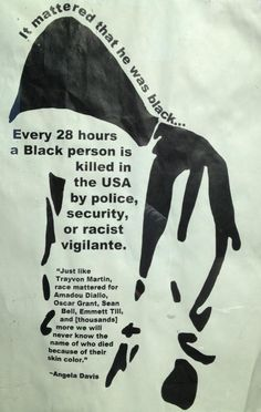 "'Just like Trayvon Martin, race mattered for Amadou Diallo, Oscar Grant, Sean Bell, Emmett Till, and [thousands] more we will never know the name of who died because of their skin color."" ~ Angela Davis [click on this image to find a short video and analysis of racism in the criminal justice system]  Source: Operation Ghetto Storm (http://mxgm.org/wp-content/uploads/2013/04/Operation-Ghetto-Storm.pdf)"