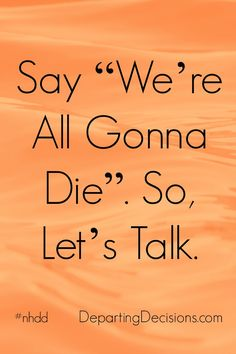 "National Healthcare Decision Day - Say ""We're All Gonna Die."" So, Let's Talk. #nhdd"