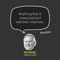 """""""Anything that is measured and watched, improves"""" - Bob Parsons (Founder, Go Daddy)"""