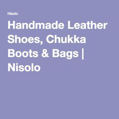 Handmade Leather Shoes, Chukka Boots & Bags | Nisolo