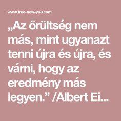 """""""Az őrültség nem más, mint ugyanazt tenni újra és újra, és várni, hogy az eredmény más legyen.""""  /Albert Einstein Free News, Einstein"""
