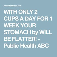 WITH ONLY 2 CUPS A DAY FOR 1 WEEK YOUR STOMACH by WILL BE FLATTER! - Public Health ABC