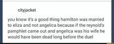 Except I don't think it'd be Angelica. Eliza's a cinnamon roll, but please remember Burn. Break her heart, she burns your letters. Break her sister's heart and she'll burn you.
