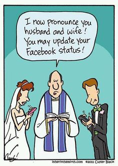 "A sign of the times!  I was at a wedding a couple of weeks ago and at the reception the groom said, ""Well, I guess I should update my facebook status!""  True Story!"