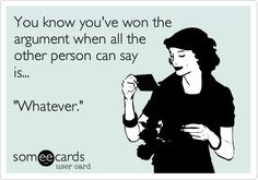 Funny Friendship Ecard: You know you've won the argument when all the other person can say is... 'Whatever.'