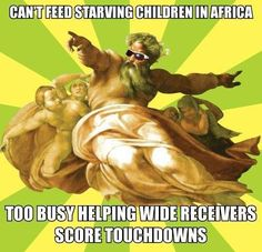 Religion, Children, Starvation. Can't feed starving children in Africa. Too busy helping wide receivers score touchdowns.