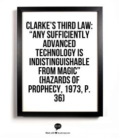 "Clarke's Third Law: ""Any sufficiently advanced technology is indistinguishable from magic""  (Hazards of Prophecy, 1973, p. 36)"