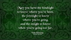 May you have the hindsight to know where you've been, the foresight to know where you're going, and the insight to know when you're going too far. - Irish Proverb