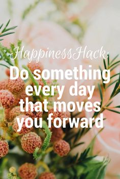 Want to be happier? Make sure you do something every day that moves you forward.