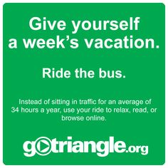 The Texas Transportation Institute estimates that the average commuter waits in traffic for 34 hours a year. Being smarter about how you get around town will give you a commute you can use to relax, catch up on work, or read. Plan your trip at gotriangle.org