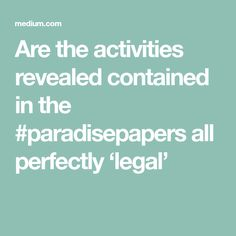 Are the activities revealed contained in the #paradisepapers all perfectly 'legal'