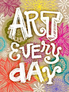 Art every day! Works for me...