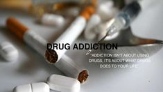 """DRUG ADDICTION """"ADDICTION ISN'T ABOUT USING DRUGS, IT'S ABOUT WHAT DRUGS DOES"""