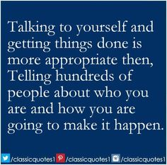Talking to yourself and getting things done is more appropriate then, telling hundreds of people about who you are and how you are going to make it happen.