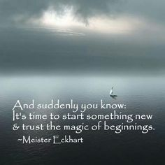 And suddenly you know: it's time to start something new and trust the magic of beginnings ~ Meister Eckhart