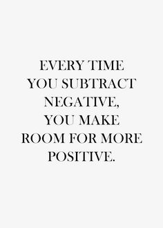 Every time you subtract negative, you make room for more positive. #wisdom #affirmations