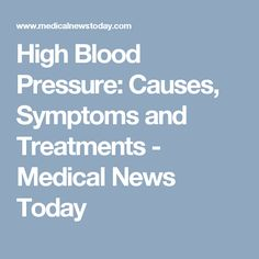High Blood Pressure: Causes, Symptoms and Treatments - Medical News Today