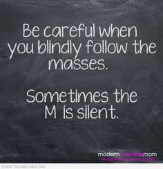 funny quote be careful when you follow the masses sometimes the me is silent