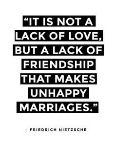 It is not a lack of love, but lack of friendship that makes unhappy marriages.