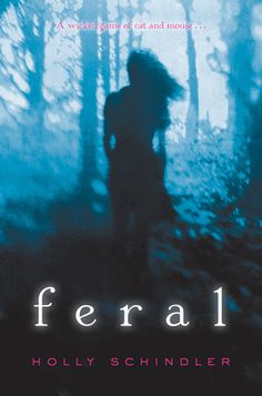 Feral by Holly Schindler   Publication Date: August 26, 2014   Publisher: Harper Teen   http://hollyschindler.com   #YA #Mystery #Thriller