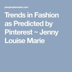 Trends in Fashion as Predicted by Pinterest ~ Jenny Louise Marie