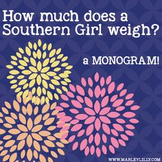 How much does a Southern Girl weigh? A monogram!