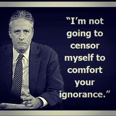 """I'm not going to censor myself to comfort your ignorance."" Jon Stewart"